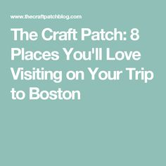 The Craft Patch: 8 Places You'll Love Visiting on Your Trip to Boston