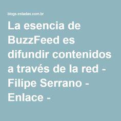 La esencia de BuzzFeed es difundir contenidos a través de la red - Filipe Serrano - Enlace - Estadao.com.br