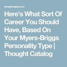 Here's What Sort Of Career You Should Have, Based On Your Myers-Briggs Personality Type | Thought Catalog