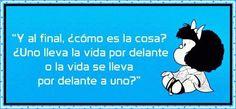 """""""¿Y al final como es la cosa?. ¿Uno lleva la vida por delante o la vida se lleva por delante a uno?  Mafalda"""
