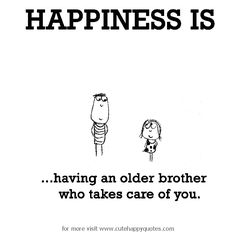 Happiness is, having an older brother who takes care of you. - Cute Happy Quotes