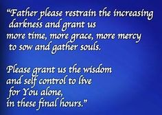 CALL To #PRAYER: #Father please restrain the increasing #darkness and grant us more time, more #grace, more #mercy, to sow and gather more #souls. Please grant us the #wisdom and self-control to live for You alone in these final hours. In Jesus' name. #Amen.  ❤️✡️✝️✡️❤️ #God #wow #Beautiful #bible #Truth #Israel  #strength #amazing #faith #love #ChildofGod #Quotes #Life #Inspiration #Spiritual #islam  #Spirituality #HolySpirit #BornAgain #Saved #Christian #Salvation #AreYouSaved?