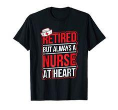 Retirement Nurse Shirt - Retired But Always A Nurse At Heart Nurse Appreciation Gifts, Tee Shirts, Tees, Branded T Shirts, Nurses, Retirement, Fashion Brands, Heart, Birthday