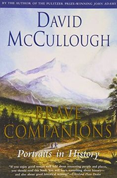 Brave Companions David McCullough (1992) ~ From Alexander von Humboldt to Charles and Anne Lindbergh, these are stories of people of great vision and daring whose achievements continue to inspire us today. David McCullough has written profiles of exceptional men and women past and present who have not only shaped the course of history or changed how we see the world but whose stories express much that is timeless about the human condition.