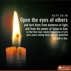 """Open the #eyes of others and turn them from #darkness to #light, and from the power of #Satan to #God, so that they may receive #forgiveness of sins and a place among those who are #sanctified by #faith in me.""  #Acts 26:18 #Jesus #Christ #candle #iBibleverses"