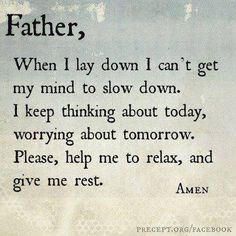 Father, When I lay down, I can't get my mind to slow down. I keep thinking about today, worrying about tomorrow. Please, help me to relax, and give me rest. - Amen
