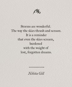 Storms are wonderful, the way the skies thrash and scream. It is a reminder that even the skies scream, burdened with the weight of lost, forgotten dreams. ~ Nikita Gill