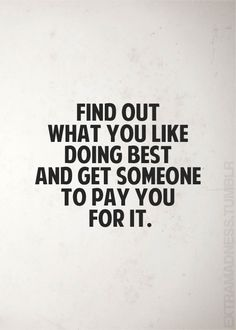 Words to live by.....Now, who wants to pay me for rummage sale shopping and eating cherry popsicles?