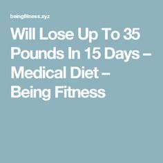 Will Lose Up To 35 Pounds In 15 Days – Medical Diet – Being Fitness