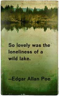 """""""So lovely was the loneliness of a wild lake."""" --Edgar Allan Poe."""