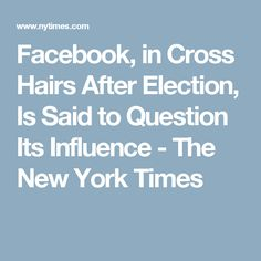Facebook, in Cross Hairs After Election, Is Said to Question Its Influence - The New York Times