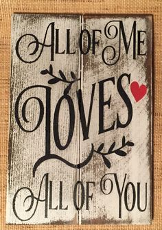 "All of Me Loves All of You Wood Sign » Handmade & Painted, Rustic Distressed ""Pallet"" Sign by Chotchkieville on Etsy https://www.etsy.com/listing/262308189/all-of-me-loves-all-of-you-wood-sign"