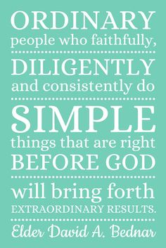 """""""Ordinary people who faithfully, diligently & consistently do simple things that are right before God will bring forth extraordinary results."""" -Elder David A. Bednar"""