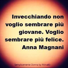 Invecchiando non voglio sembrare più giovane. Voglio sembrare più felice. Anna Magnani