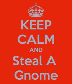 KEEP CALM AND Steal A Gnome  #keep_calm