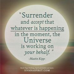 Surrender and accept that whatever is happening in the moment, the universe is working on your behalf. - Mastin Kipp