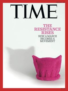 The Resistance Rises Time Magazine Cover. The Pussy Hat a powerful example of Craft in Reistance that will live in history.