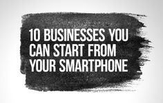10 Businesses You Can Start From Your Smartphone