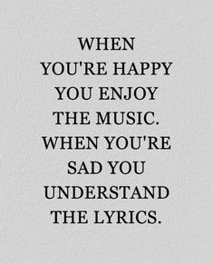 Pretty true, but I think I love the lyrics more when I'm happy because even though I understand them when I'm sad doesn't mean I like the words. Best Inspirational Quotes, Great Quotes, Quotes To Live By, Motivational Quotes, So True Quotes, Funny Quotes, Truth Quotes, Wisdom Quotes, Quotes Quotes