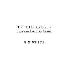 """They fell for her beauty then ran from her brain. - S.N. White #words #quotes"