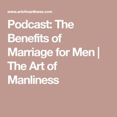 Podcast: The Benefits of Marriage for Men | The Art of Manliness