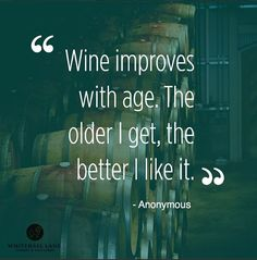 """""""Wine improves with age. The older I get, the better I like it."""" http://www.snooth.com/articles/your-favorite-wine-quotes/"""