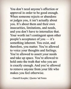 You dont need anyones affection or approval in order to be good enough. When someone rejects or abandons or judges you it isnt actually about you. Its about them and their own insecurities limitations and needs and you dont have to internalize that. Your worth isnt contingent upon other peoples acceptance of you its something inherent. You exist and therefore you matter. Youre allowed to voice your thoughts and feelings. Youre allowed to assert your needs and take up space. Youre allowed to…