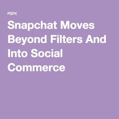 Snapchat Moves Beyond Filters And Into Social Commerce