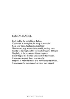 Coco Chanel Dont be like the rest of them darling. If you want to be original, be ready to be copied. Keep your heels, head & standards high! There are no ugly women in the world, just lazy ones. In order to be irreplaceable, one must always be different. Simplicity is the keynote of all true elegance. Beauty begins the moment you decide to be yourself. A woman with good shoes is never ugly. Elegance is when the inside is as beautiful as the outside. A woman can be overdressed but never ...
