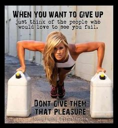 When you want to give up just think of the people who would LOVE to see you fail.  Don't give them that PLEASURE!