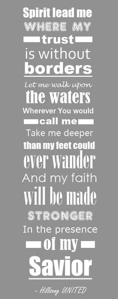 Oceans - Hillsong United - Spirit lead me where my trust is without borders, Let me walk upon the waters, Wherever You would call me. Take me deeper than my feet could ever wander, And my faith will be made stronger, In the presence of my Savior.
