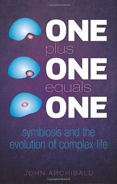 One Plus One Equals One: Symbiosis and the evolution of complex life by John Archibald
