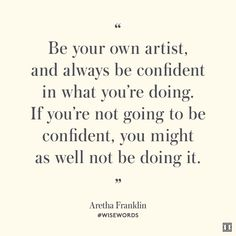 """Be your own artist, and always be confident in what you're doing. If you're not going to be confident, you might as well not be doing it."" — Aretha Franklin #WiseWords"