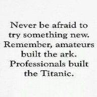 """Never be afraid to try something new. Remember, amateurs built the ark.  Professionals built the Titanic."" - Dave Barry"