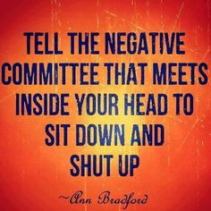 Tell the negative committee that meets inside your head to sit down and shut up. :)