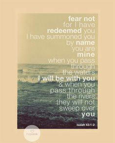 Fear not for I have redeemed you, I have summoned you by name and your are mine. When you pass through the waters I will be with you and when you pass through the rivers they will not sweep over you.  Isaiah 43:1-2