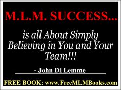 """""""M.L.M. Success is all About Simply Believing in You and Your Team!!!"""" - John Di Lemme. Grab a hold of my *3* of my M.L.M. books for FREE at http://freemlmbooks.com/ #johndilemme #mlm #marketing #business"""