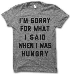 """I'm Sorry For What I Said When I Was Hungry"" tee, or basically what I would like to call ""Story of my Life"""