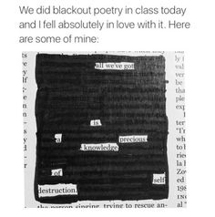 Really want to do blackout poetry when I start teaching. It's so much more appealing than writing traditional poetry. I only use printed paper or books I absolutely despise, though. Creative Writing, Writing Tips, Writing Prompts, The Words, Pretty Words, Beautiful Words, Poem Quotes, Life Quotes, Qoutes