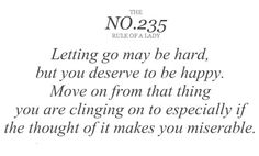 The NO. 235 Rule of A Lady  Letting go may be hard, but you deserve to be happy. Move on from that thing you are clinging on to especially if the thought of it makes you miserable.