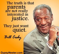 The truth is that parents are not really interested in justice. They just want quiet. -Bill Cosby