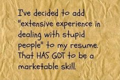 I have at least 16 years of intensive training and 16 additional years of professional experience with this invaluable skill. You can never be over-qualified when it comes to dealing with stupid people. ;)