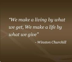 We make a living by what we get. We make a life by what we give - Winston Churchill