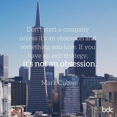 """Quote of the Day: Don't start a company unless it's an obsession and something you love. If you have an exit strategy, it's not an obsession."""" - Mark Cuban"""