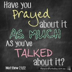 Have you prayed about it as much as you've talked about it?