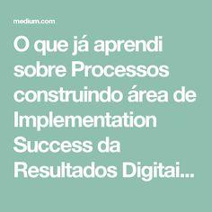 O que já aprendi sobre Processos construindo área de Implementation Success da Resultados Digitais – Medium
