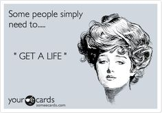 Some people simply need to..... ' GET A LIFE '. Amazing how people who claim to be the busiest have the time to screw with other people's lives. Get a life losers.