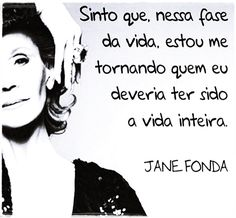 Sinto que, nessa fase da vida, estou me tornando quem eu deveria ter sido a vida inteira. - Jane Fonda