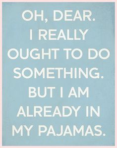 Oh, Dear. I REALLY ought to do something BUT I am already in my pajamas. Some days are just like this!