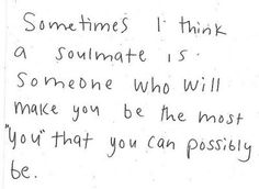 "Sometimes I think a soul mate is someone who will make you be the most ""you"" that you can possibly be."
